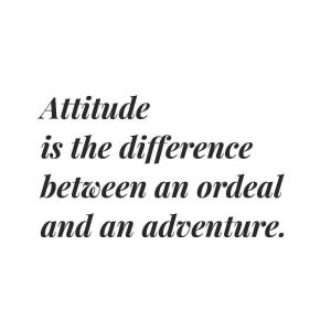 Attitude is the differnce between an ordeal and an adventure