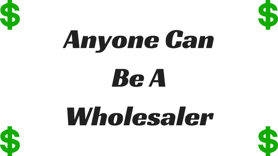 Anyone Can Be A Wholesaler